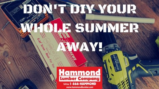 Dont DIY Your Whole Summer Away Hammond Lumber Company